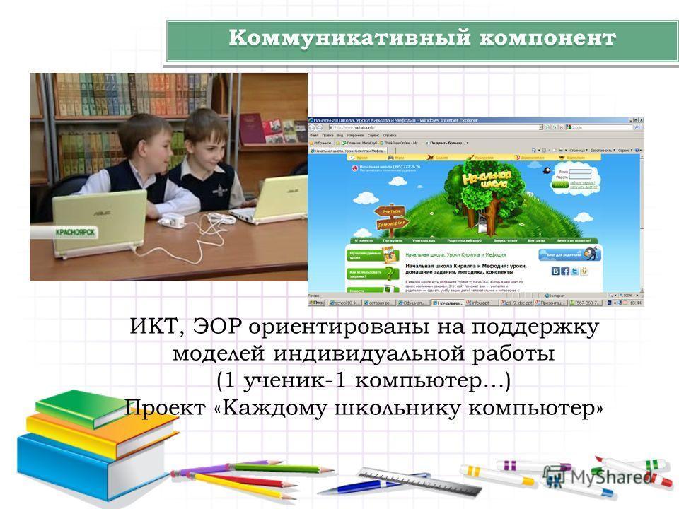 Коммуникативный компонент ИКТ, ЭОР ориентированы на поддержку моделей индивидуальной работы (1 ученик-1 компьютер…) Проект «Каждому школьнику компьютер»