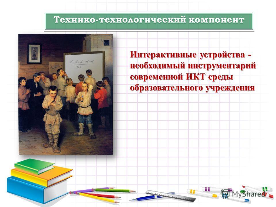 Технико-технологический компонент Интерактивные устройства - необходимый инструментарий современной ИКТ среды образовательного учреждения