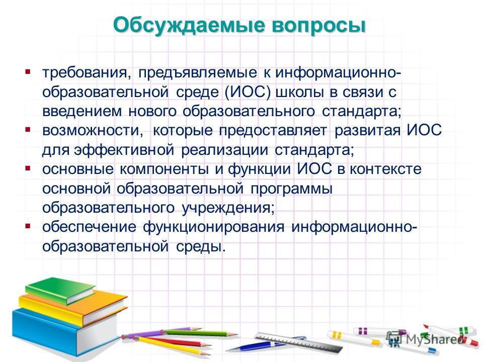 Обсуждаемые вопросы требования, предъявляемые к информационно- образовательной среде (ИОС) школы в связи с введением нового образовательного стандарта; возможности, которые предоставляет развитая ИОС для эффективной реализации стандарта; основные ком