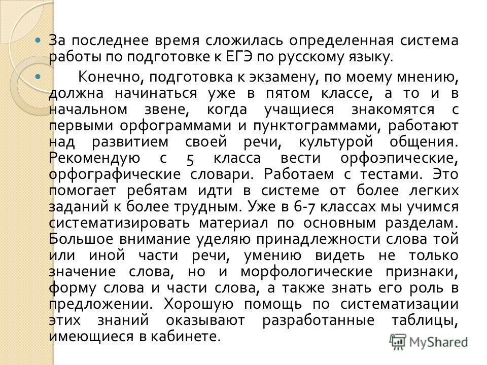 За последнее время сложилась определенная система работы по подготовке к ЕГЭ по русскому языку. Конечно, подготовка к экзамену, по моему мнению, должна начинаться уже в пятом классе, а то и в начальном звене, когда учащиеся знакомятся с первыми орфог