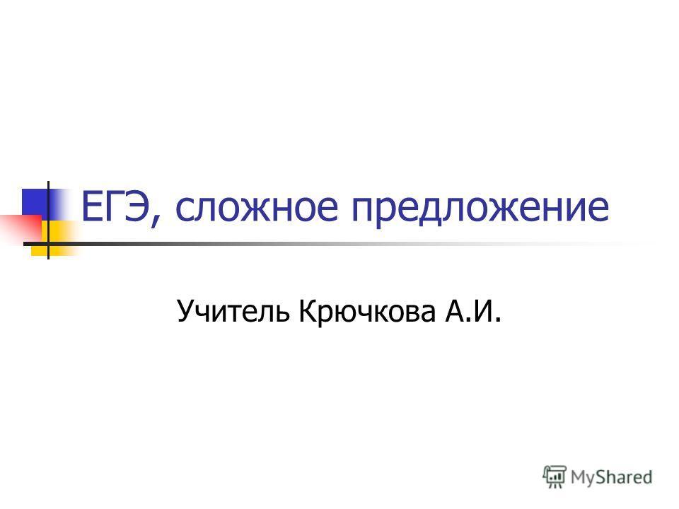 ЕГЭ, сложное предложение Учитель Крючкова А.И.