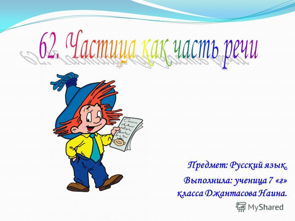 Предмет: Русский язык. Выполнила: ученица 7 «г» класса Джантасова Наина.