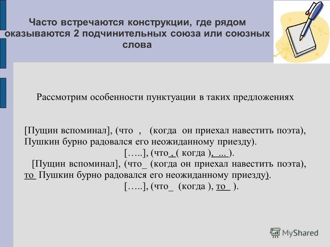 Часто встречаются конструкции, где рядом оказываются 2 подчинительных союза или союзных слова Рассмотрим особенности пунктуации в таких предложениях [Пущин вспоминал], (что, (когда он приехал навестить поэта), Пушкин бурно радовался его неожиданному