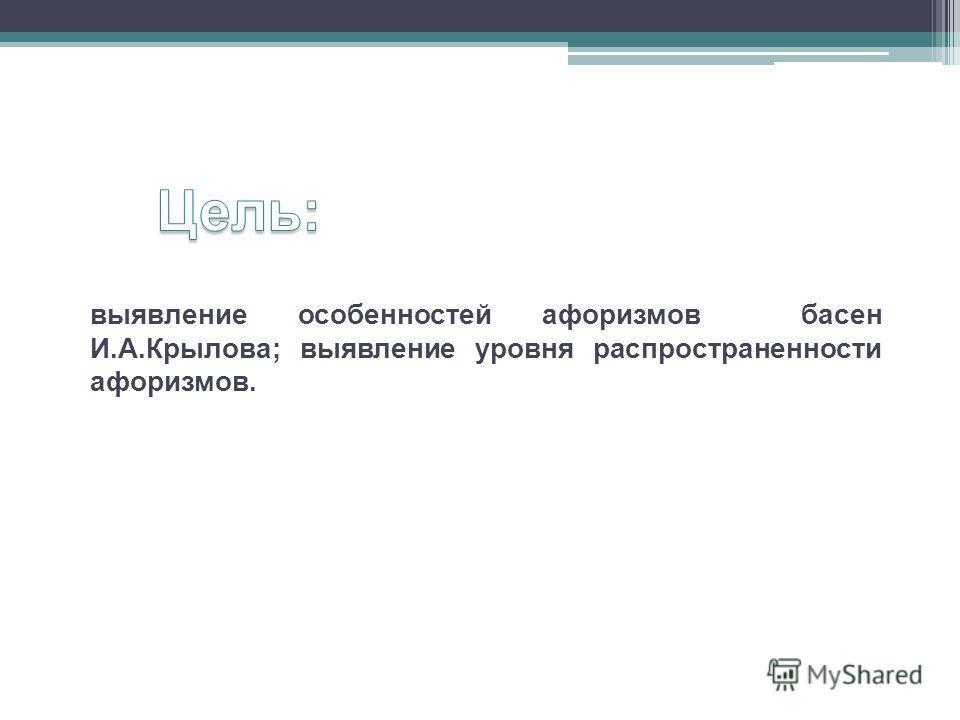 выявление особенностей афоризмов басен И.А.Крылова; выявление уровня распространенности афоризмов.