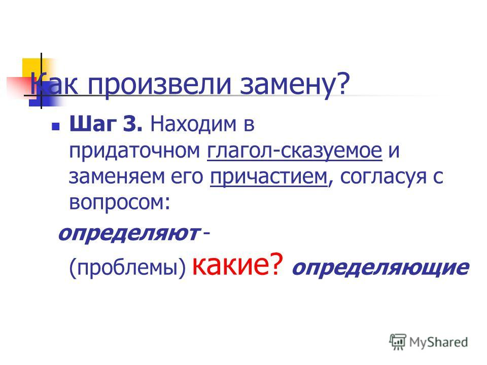 Как произвели замену? Шаг 3. Находим в придаточном глагол-сказуемое и заменяем его причастием, согласуя с вопросом: определяют - (проблемы) какие? определяющие