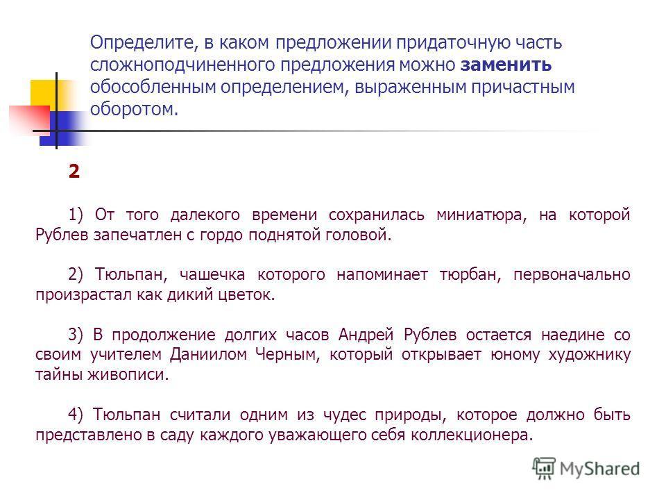 2 1) От того далекого времени сохранилась миниатюра, на которой Рублев запечатлен с гордо поднятой головой. 2) Тюльпан, чашечка которого напоминает тюрбан, первоначально произрастал как дикий цветок. 3) В продолжение долгих часов Андрей Рублев остает