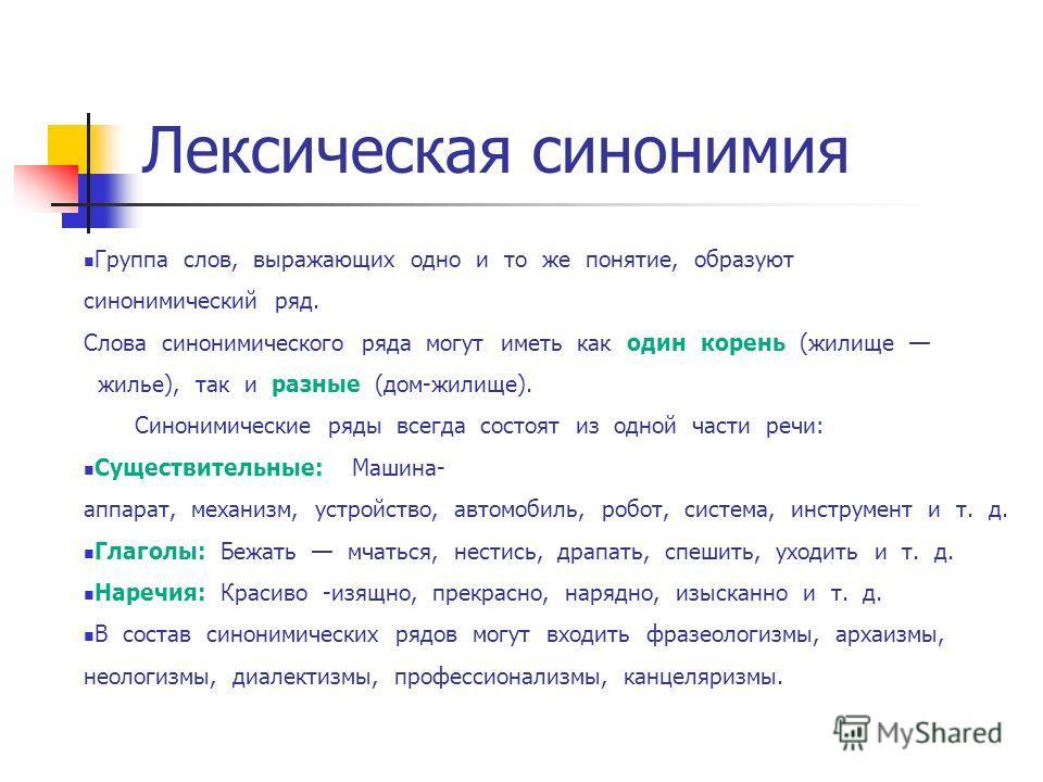 Лексическая синонимия Группа слов, выражающих одно и то же понятие, образуют синонимический ряд. Слова синонимического ряда могут иметь как один корень (жилище жилье), так и разные (дом-жилище). Синонимические ряды всегда состоят из одной части речи: