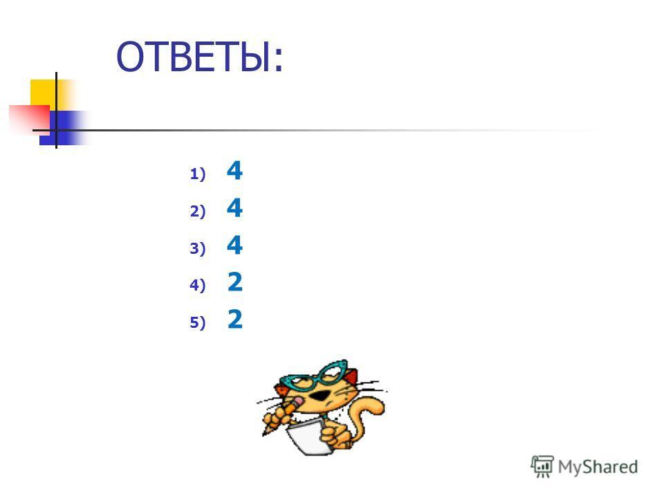 ОТВЕТЫ: 1) 4 2) 4 3) 4 4) 2 5) 2