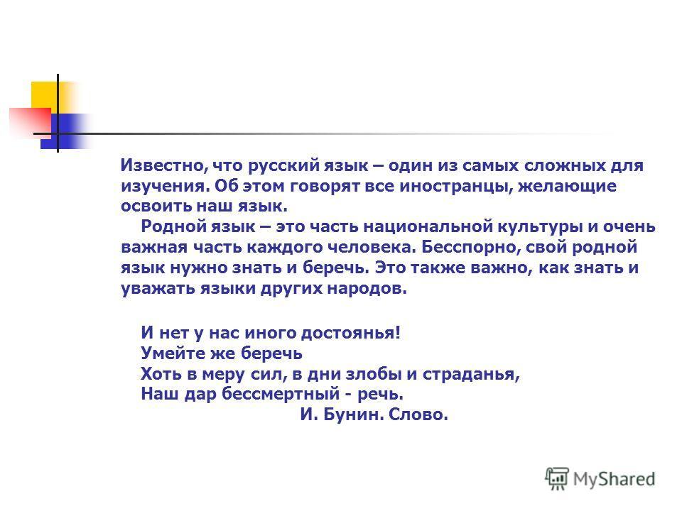 Известно, что русский язык – один из самых сложных для изучения. Об этом говорят все иностранцы, желающие освоить наш язык. Родной язык – это часть национальной культуры и очень важная часть каждого человека. Бесспорно, свой родной язык нужно знать и