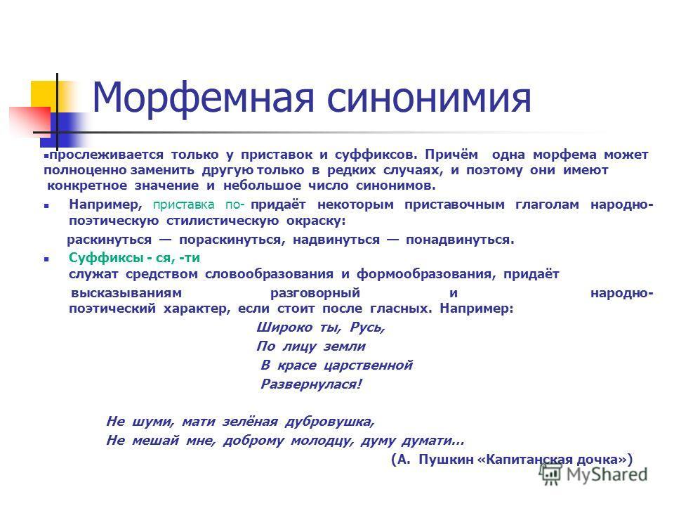 Морфемная синонимия прослеживается только у приставок и суффиксов. Причём одна морфема может полноценно заменить другую только в редких случаях, и поэтому они имеют конкретное значение и небольшое число синонимов. Например, приставка по- придаёт неко