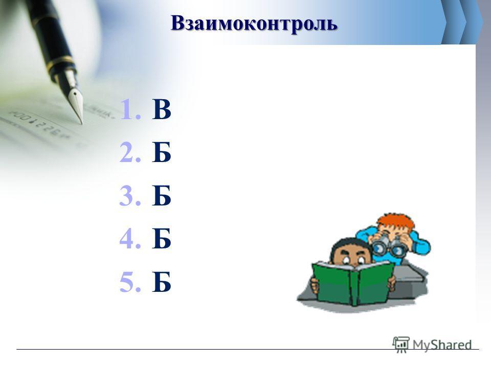Взаимоконтроль 1. В 2. Б 3. Б 4. Б 5.Б