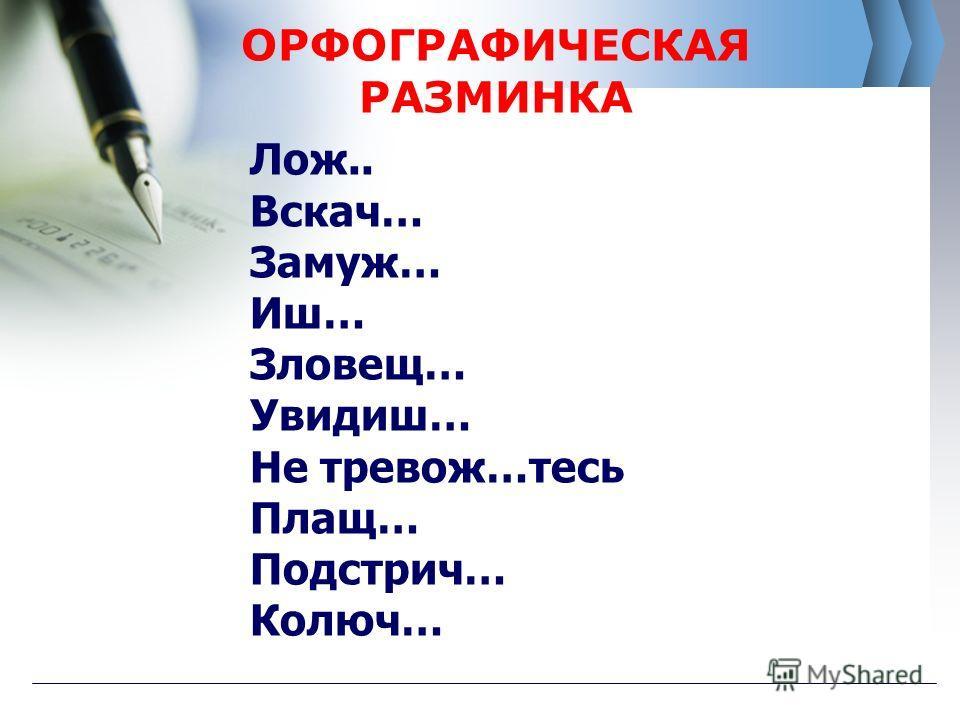 ОРФОГРАФИЧЕСКАЯ РАЗМИНКА Лож.. Вскач… Замуж… Иш… Зловещ… Увидиш… Не тревож…тесь Плащ… Подстрич… Колюч…