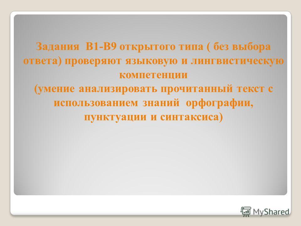 Задания В1-В9 открытого типа ( без выбора ответа) проверяют языковую и лингвистическую компетенции (умение анализировать прочитанный текст с использованием знаний орфографии, пунктуации и синтаксиса)