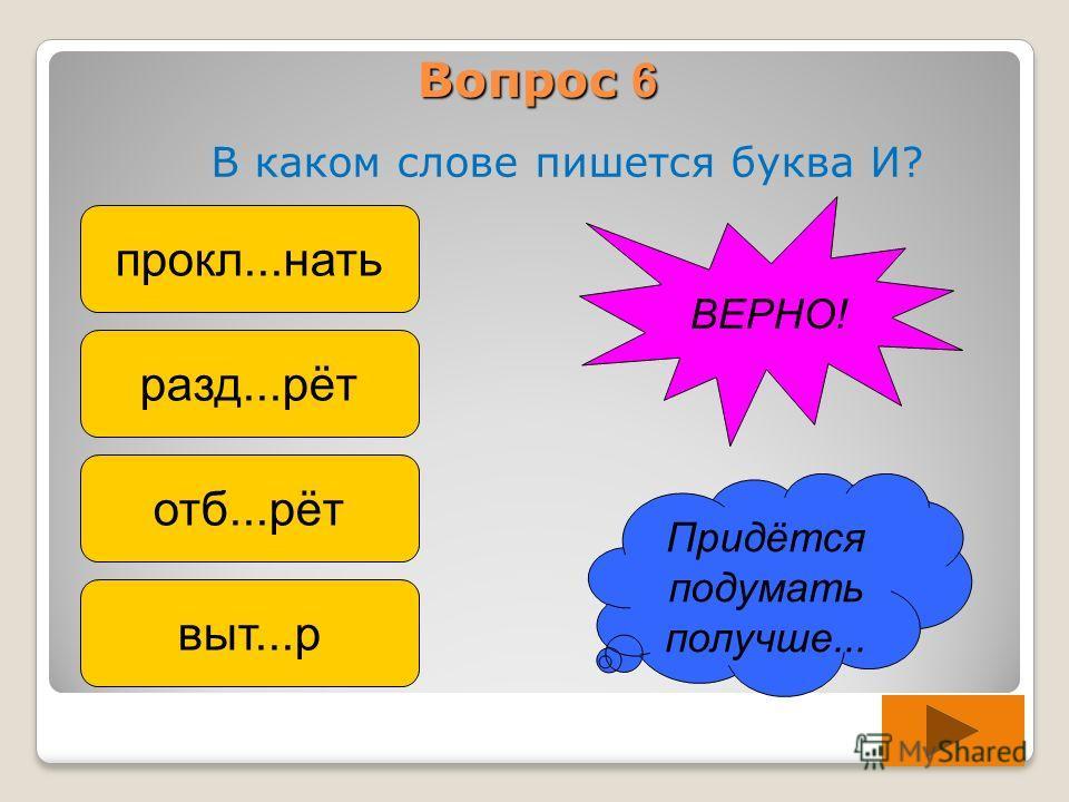 Вопрос 6 В каком слове пишется буква И? прокл...нать разд...рёт отб...рёт выт...р Придётся подумать получше... ВЕРНО!