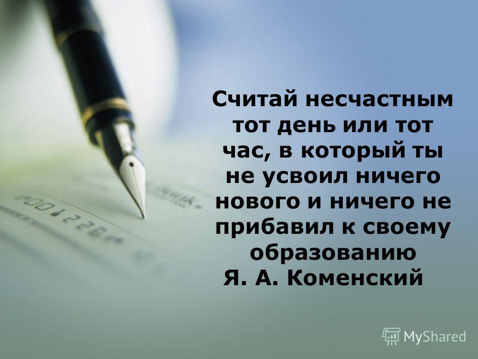 Считай несчастным тот день или тот час, в который ты не усвоил ничего нового и ничего не прибавил к своему образованию Я. А. Коменский