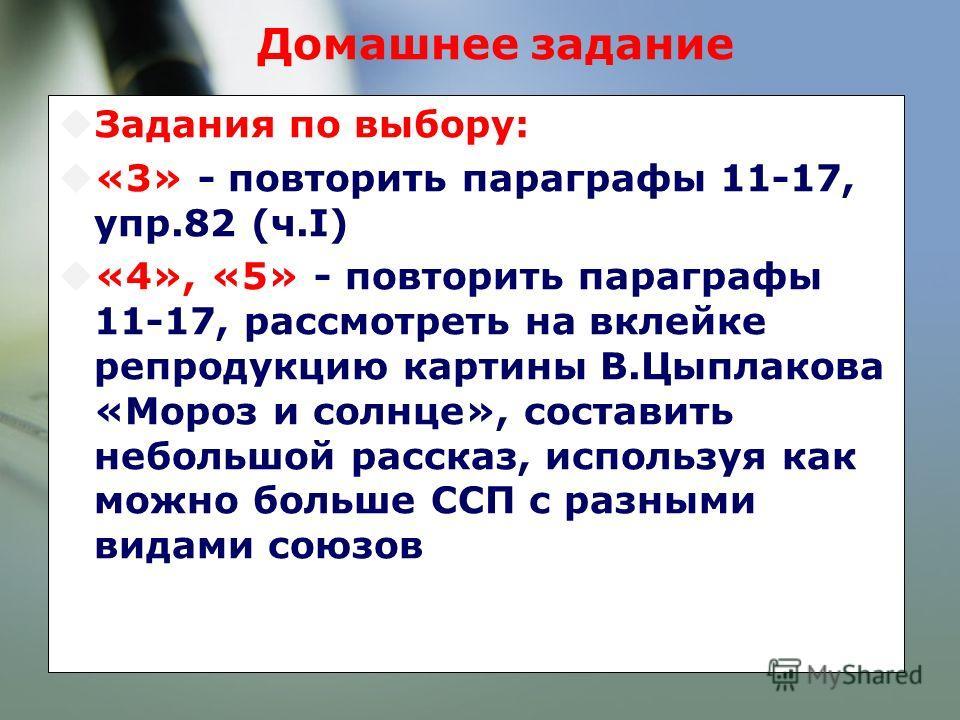Домашнее задание Задания по выбору: «3» - повторить параграфы 11-17, упр.82 (ч.I) «4», «5» - повторить параграфы 11-17, рассмотреть на вклейке репродукцию картины В.Цыплакова «Мороз и солнце», составить небольшой рассказ, используя как можно больше С