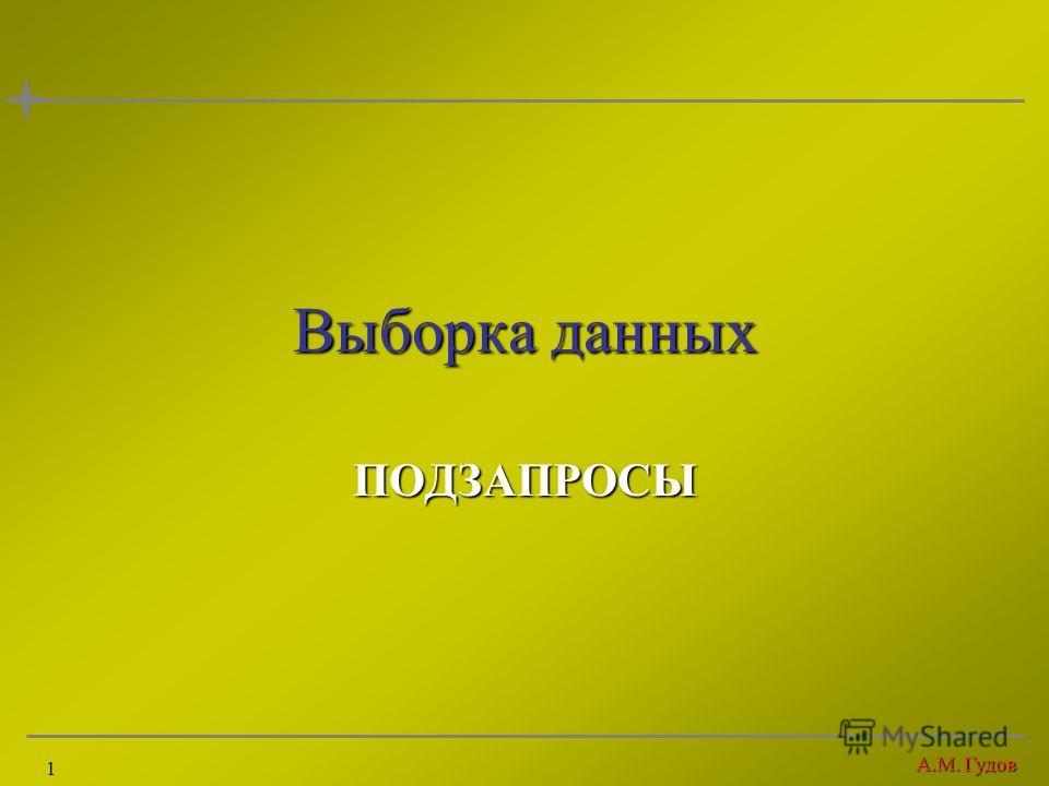 А.М. Гудов 1 Выборка данных ПОДЗАПРОСЫ