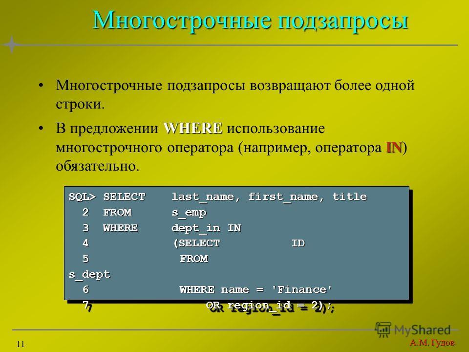 А.М. Гудов 11 Многострочные подзапросы Многострочные подзапросы возвращают более одной строки. WHERE INВ предложении WHERE использование многострочного оператора (например, оператора IN) обязательно. SQL> SELECTlast_name, first_name, title 2 FROMs_em