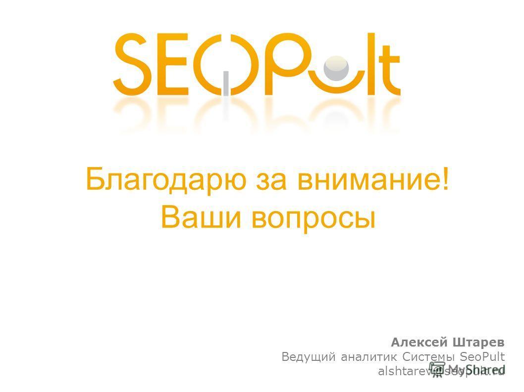 Благодарю за внимание! Ваши вопросы Алексей Штарев Ведущий аналитик Системы SeoPult alshtarev@seopult.ru