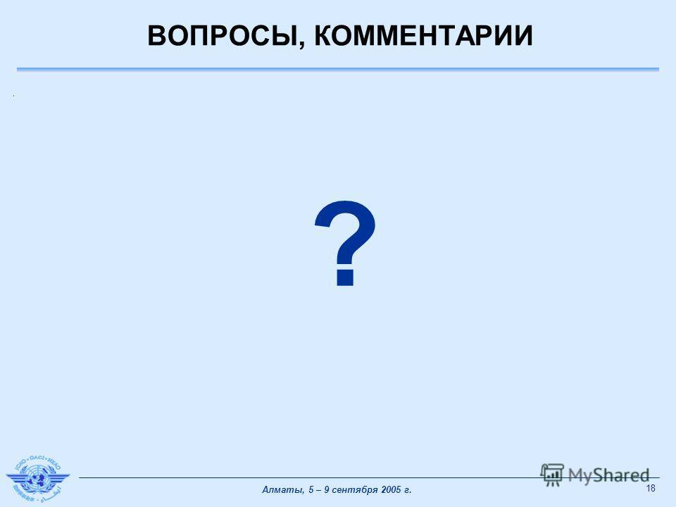 18 Алматы, 5 – 9 сентября 2005 г. ВОПРОСЫ, КОММЕНТАРИИ ?
