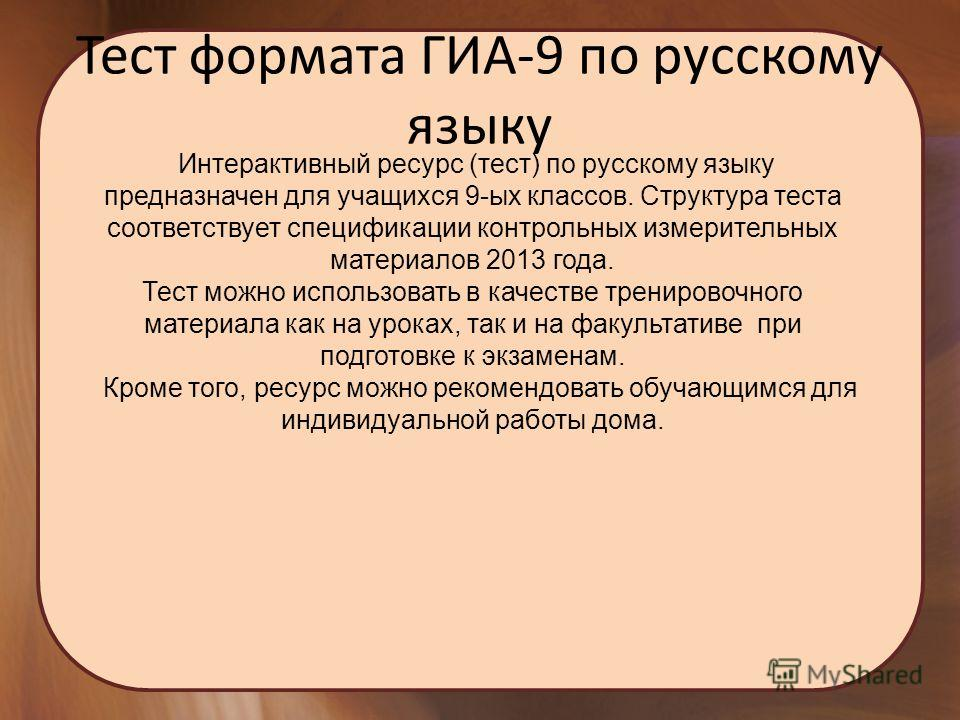 Тест формата ГИА-9 по русскому языку Интерактивный ресурс (тест) по русскому языку предназначен для учащихся 9-ых классов. Структура теста соответствует спецификации контрольных измерительных материалов 2013 года. Тест можно использовать в качестве т