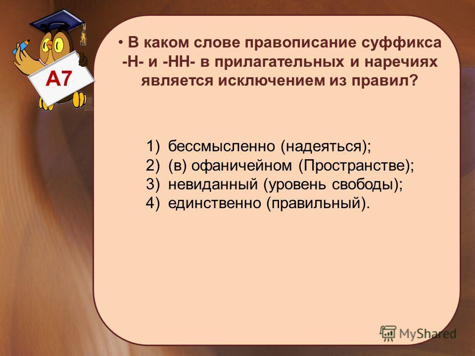 А7 В каком слове правописание суффикса -Н- и -НН- в прилагательных и наречиях является исключением из правил? 1) бессмысленно (надеяться); 2) (в) офаничейном (Пространстве); 3) невиданный (уровень свободы); 4) единственно (правильный).