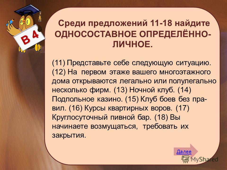 Среди предложений 11-18 найдите ОДНОСОСТАВНОЕ ОПРЕДЕЛЁННО- ЛИЧНОЕ. Далее (11) Представьте себе следующую ситуацию. (12) На первом этаже вашего многоэтажного дома открываются легально или полулегально несколько фирм. (13) Ночной клуб. (14) Подпольное