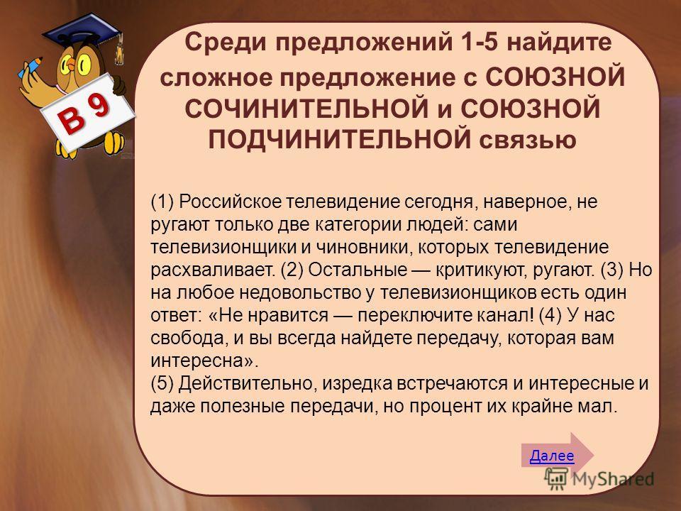 Среди предложений 1-5 найдите сложное предложение с СОЮЗНОЙ СОЧИНИТЕЛЬНОЙ и СОЮЗНОЙ ПОДЧИНИТЕЛЬНОЙ связью Далее В 9 (1) Российское телевидение сегодня, наверное, не ругают только две категории людей: сами телевизионщики и чиновники, которых телевиден