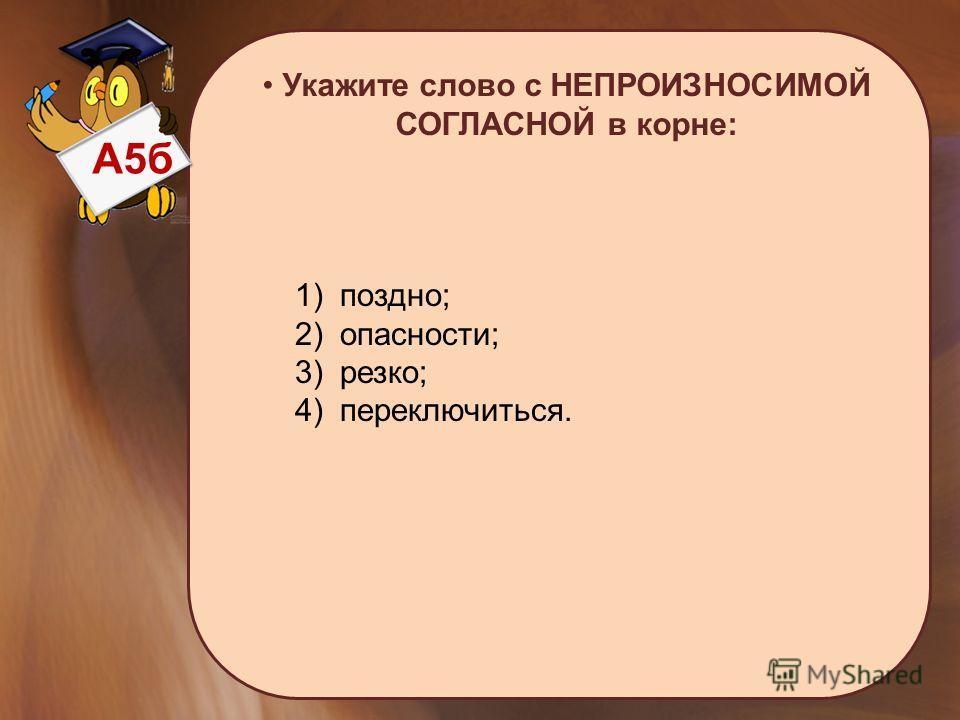 А5 б Укажите слово с НЕПРОИЗНОСИМОЙ СОГЛАСНОЙ в корне: 1) поздно; 2) опасности; 3) резко; 4) переключиться.