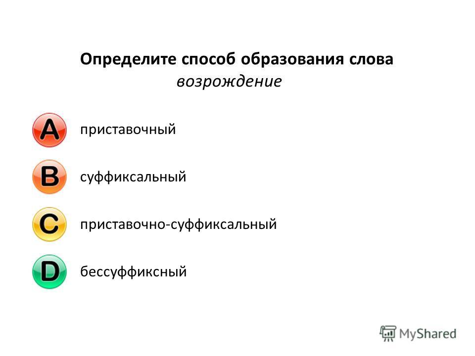 Определите способ образования слова возрождение приставочныйсуффиксальныйприставочно-суффиксальныйбессуффиксный
