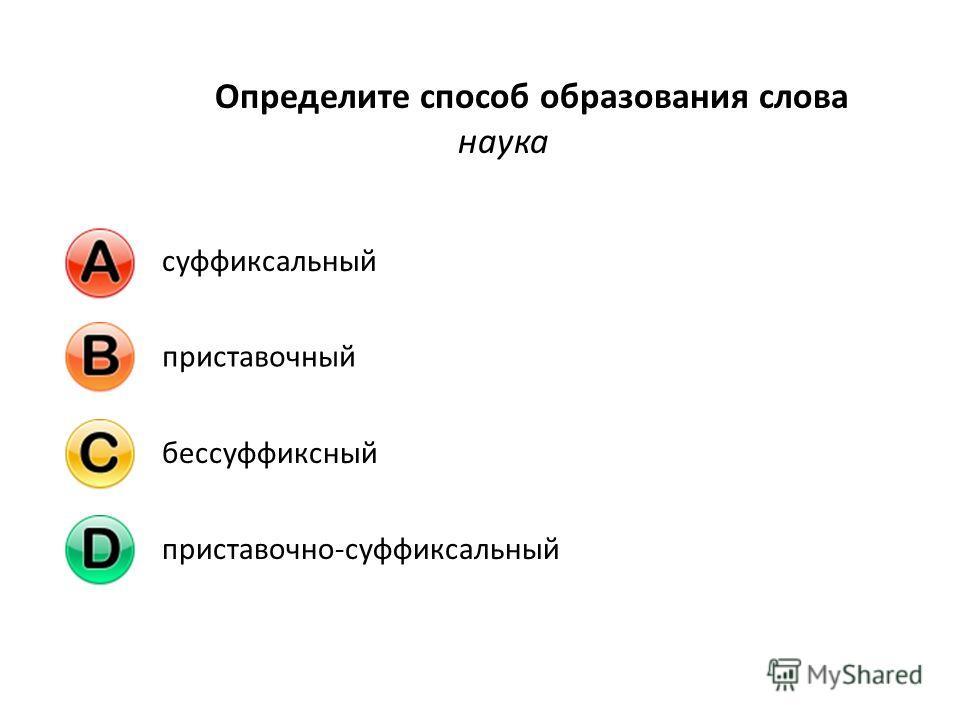 Определите способ образования слова наука суффиксальныйприставочныйбессуффиксныйприставочно-суффиксальный