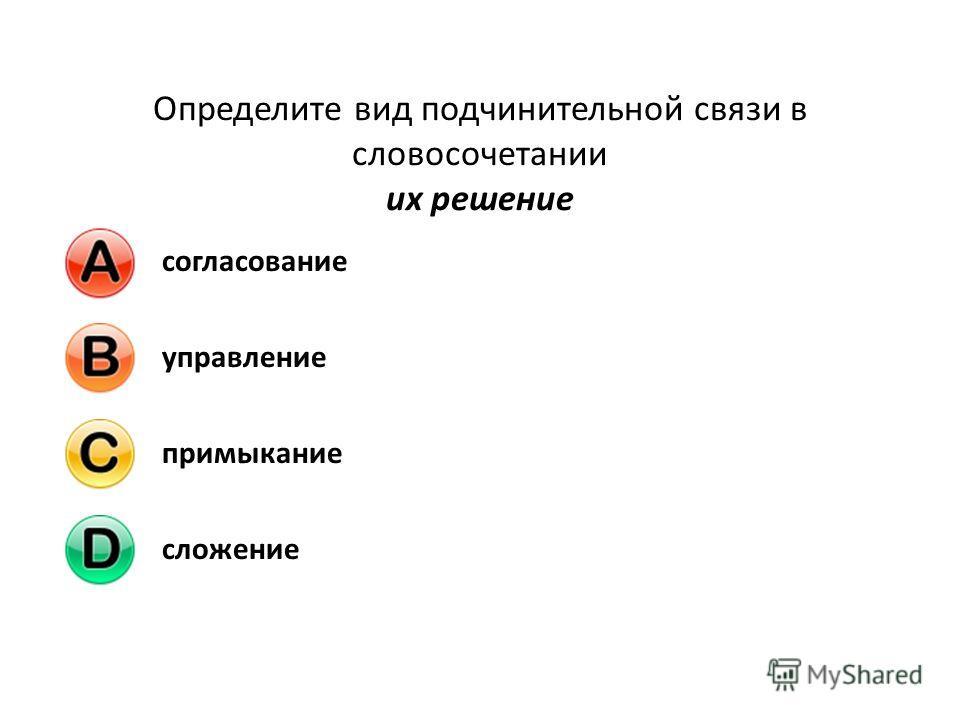 Определите вид подчинительной связи в словосочетании их решение согласованиеуправлениепримыканиесложение