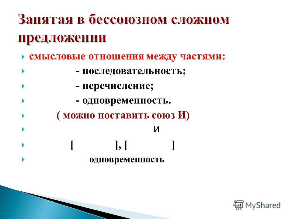 смысловые отношения между частями: - последовательность; - перечисление; - одновременность. ( можно поставить союз И) и [ ], [ ] одновременность