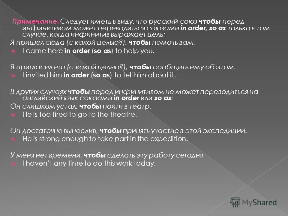 Примечание. Следует иметь в виду, что русский союз чтобы перед инфинитивом может переводиться союзами in order, so as только в том случае, когда инфинитив выражает цель: Я пришел сюда (с какой целью?), чтобы помочь вам. I came here in order ( so as )
