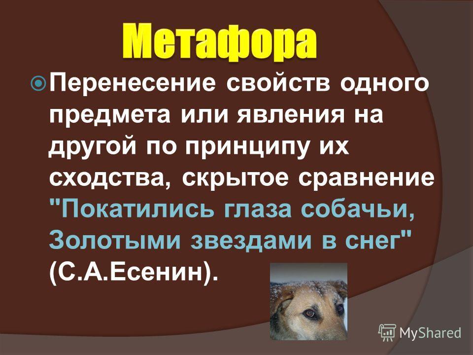 Перенесение свойств одного предмета или явления на другой по принципу их сходства, скрытое сравнение Покатились глаза собачьи, Золотыми звездами в снег (С.А.Есенин).