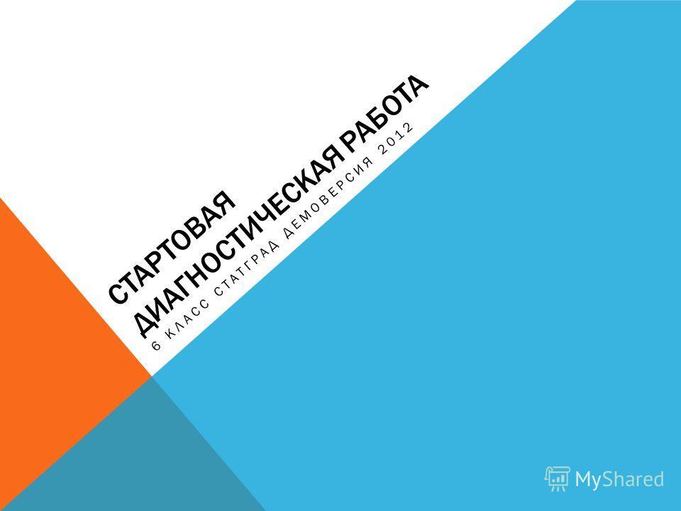 СТАРТОВАЯ ДИАГНОСТИЧЕСКАЯ РАБОТА 6 КЛАСС СТАТГРАД ДЕМОВЕРСИЯ 2012