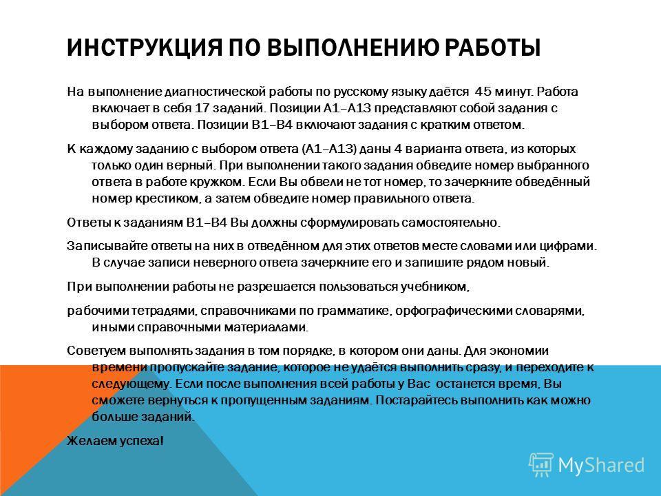ИНСТРУКЦИЯ ПО ВЫПОЛНЕНИЮ РАБОТЫ На выполнение диагностической работы по русскому языку даётся 45 минут. Работа включает в себя 17 заданий. Позиции А1–А13 представляют собой задания с выбором ответа. Позиции В1–В4 включают задания с кратким ответом. К
