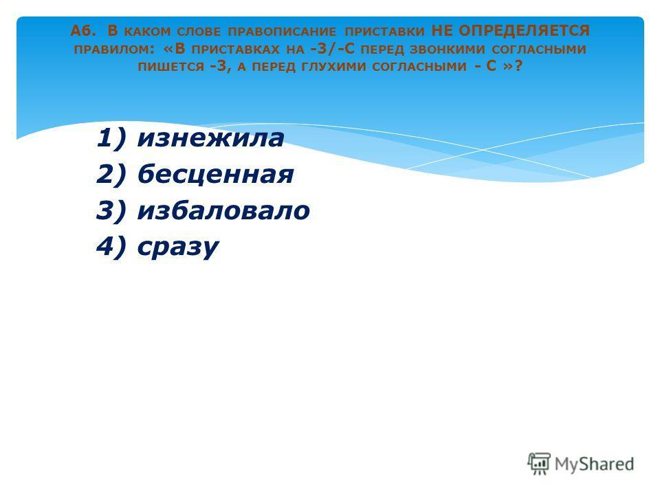 1) изнежила 2) бесценная 3) избаловало 4) сразу А6. В КАКОМ СЛОВЕ ПРАВОПИСАНИЕ ПРИСТАВКИ НЕ ОПРЕДЕЛЯЕТСЯ ПРАВИЛОМ : «В ПРИСТАВКАХ НА -3/-С ПЕРЕД ЗВОНКИМИ СОГЛАСНЫМИ ПИШЕТСЯ -3, А ПЕРЕД ГЛУХИМИ СОГЛАСНЫМИ - С »?