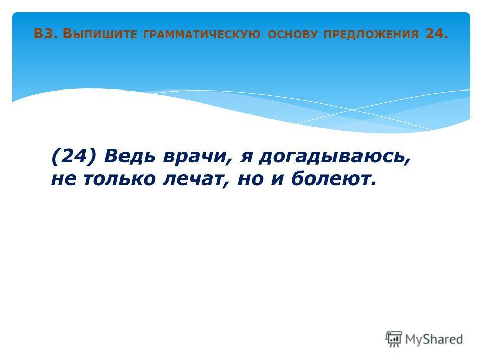 (24) Ведь врачи, я догадываюсь, не только лечат, но и болеют. В3. В ЫПИШИТЕ ГРАММАТИЧЕСКУЮ ОСНОВУ ПРЕДЛОЖЕНИЯ 24.