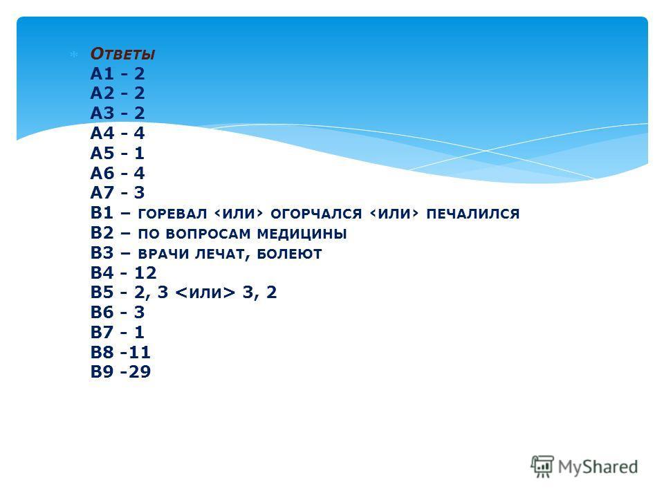 О ТВЕТЫ А1 - 2 А2 - 2 А3 - 2 А4 - 4 А5 - 1 А6 - 4 А7 - 3 В1 – ГОРЕВАЛ ИЛИ ОГОРЧАЛСЯ ИЛИ ПЕЧАЛИЛСЯ В2 – ПО ВОПРОСАМ МЕДИЦИНЫ В3 – ВРАЧИ ЛЕЧАТ, БОЛЕЮТ В4 - 12 В5 - 2, 3 3, 2 В6 - 3 В7 - 1 В8 -11 В9 -29
