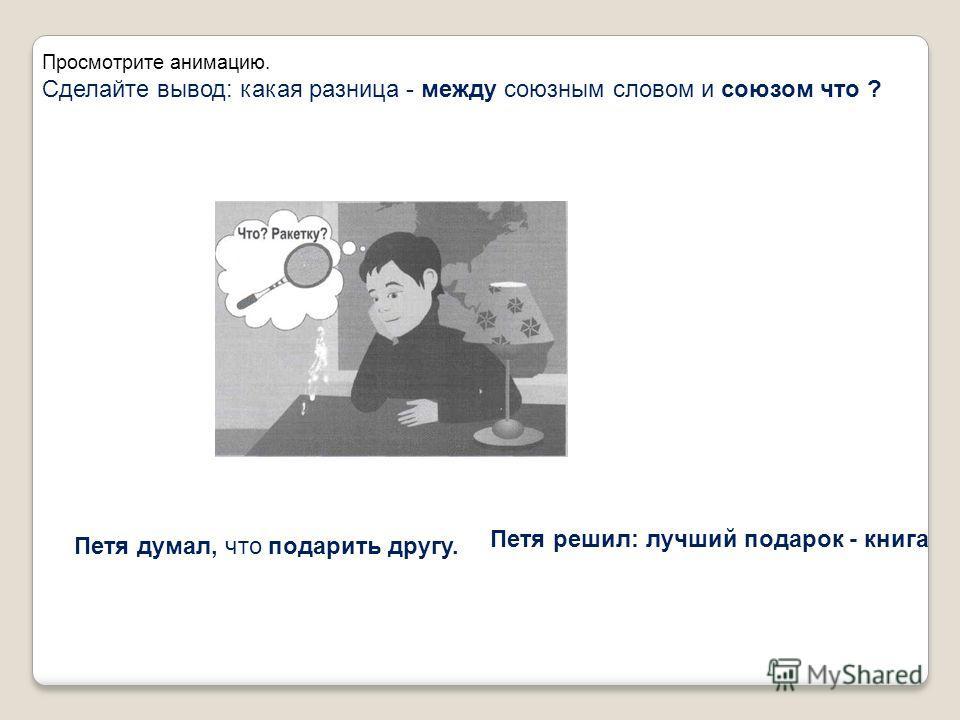 Просмотрите анимацию. Сделайте вывод: какая разница - между союзным словом и союзом что ? Петя думал, что подарить другу. Петя решил: лучший подарок - книга