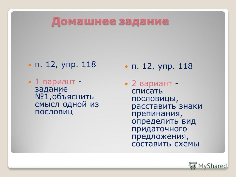 Домашнее задание п. 12, упр. 118 1 вариант - задание 1,объяснить смысл одной из пословиц п. 12, упр. 118 2 вариант - списать пословицы, расставить знаки препинания, определить вид придаточного предложения, составить схемы