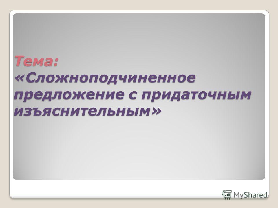Тема: «Сложноподчиненное предложение с придаточным изъяснительным»