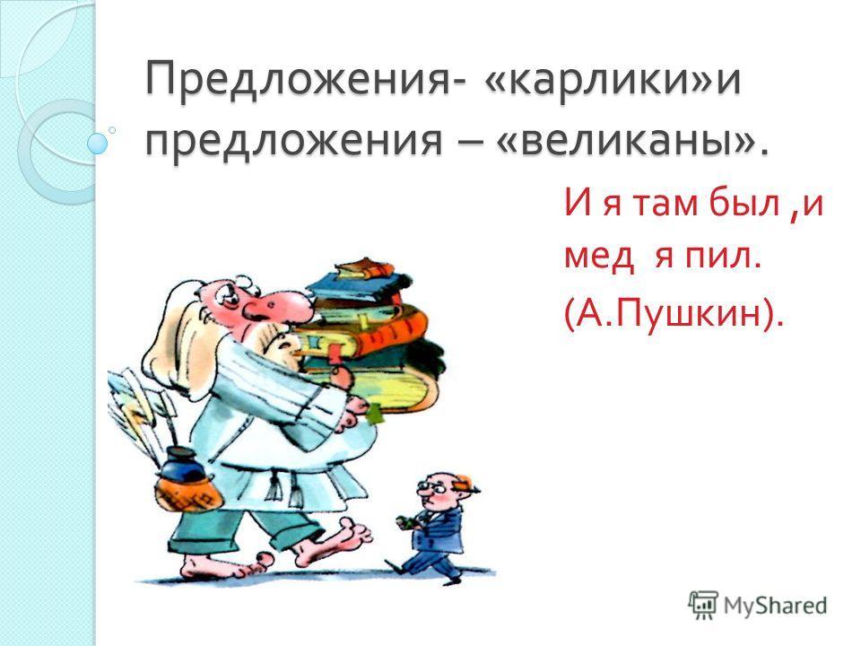 Предложения - « карлики » и предложения – « великаны ». И я там был, и мед я пил. ( А. Пушкин ).