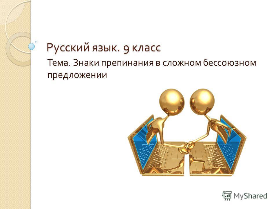 Русский язык. 9 класс Тема. Знаки препинания в сложном бессоюзном предложении