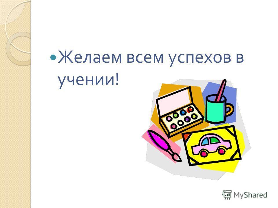 Желаем всем успехов в учении !