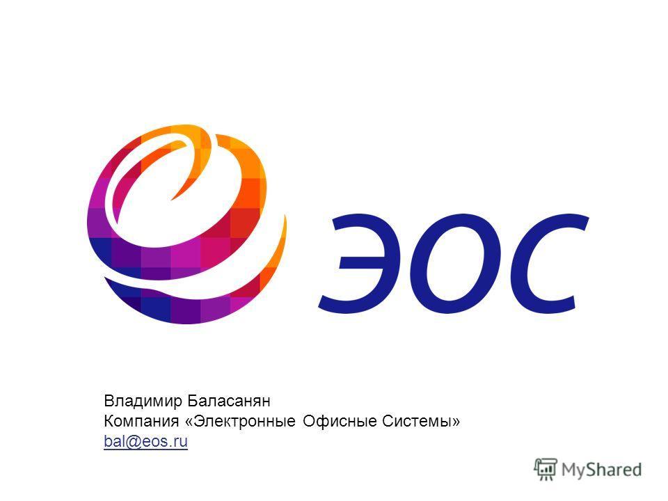 Владимир Баласанян Компания «Электронные Офисные Системы» bal@eos.ru