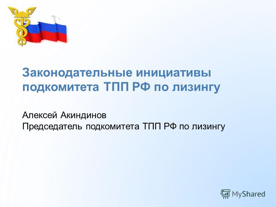 Законодательные инициативы подкомитета ТПП РФ по лизингу Алексей Акиндинов Председатель подкомитета ТПП РФ по лизингу