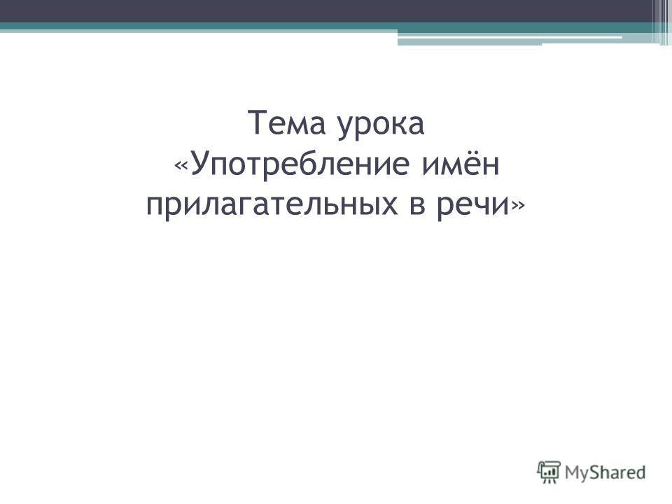 Тема урока «Употребление имён прилагательных в речи»