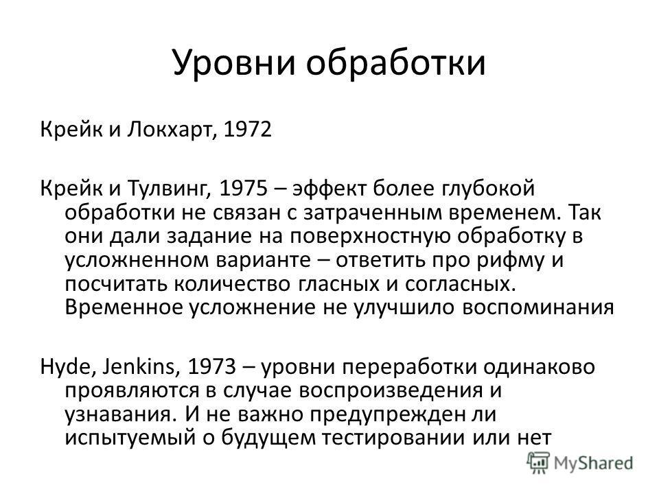 Уровни обработки Крейк и Локхарт, 1972 Крейк и Тулвинг, 1975 – эффект более глубокой обработки не связан с затраченным временем. Так они дали задание на поверхностную обработку в усложненном варианте – ответить про рифму и посчитать количество гласны